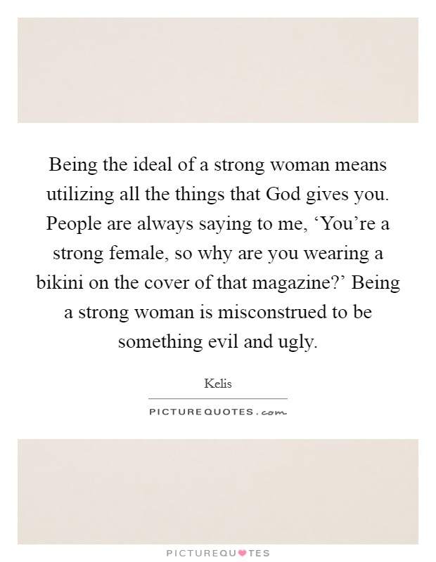 Being the ideal of a strong woman means utilizing all the things that God gives you. People are always saying to me, 'You're a strong female, so why are you wearing a bikini on the cover of that magazine?' Being a strong woman is misconstrued to be something evil and ugly Picture Quote #1