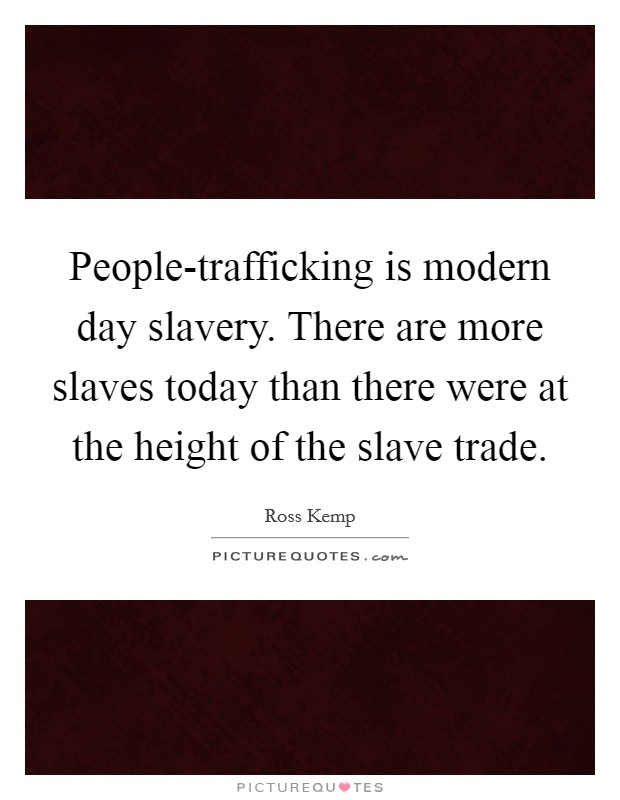 People-trafficking is modern day slavery. There are more slaves today than there were at the height of the slave trade Picture Quote #1