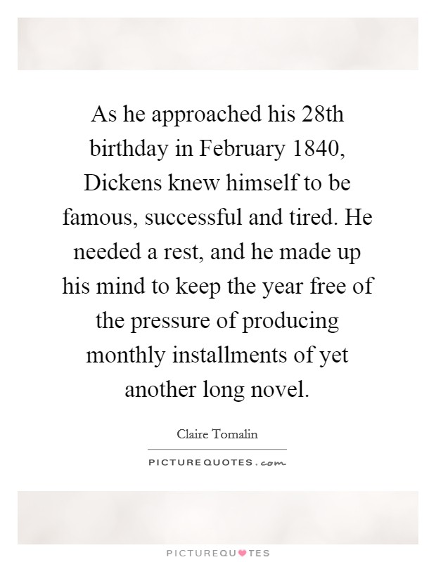 As he approached his 28th birthday in February 1840, Dickens knew himself to be famous, successful and tired. He needed a rest, and he made up his mind to keep the year free of the pressure of producing monthly installments of yet another long novel Picture Quote #1