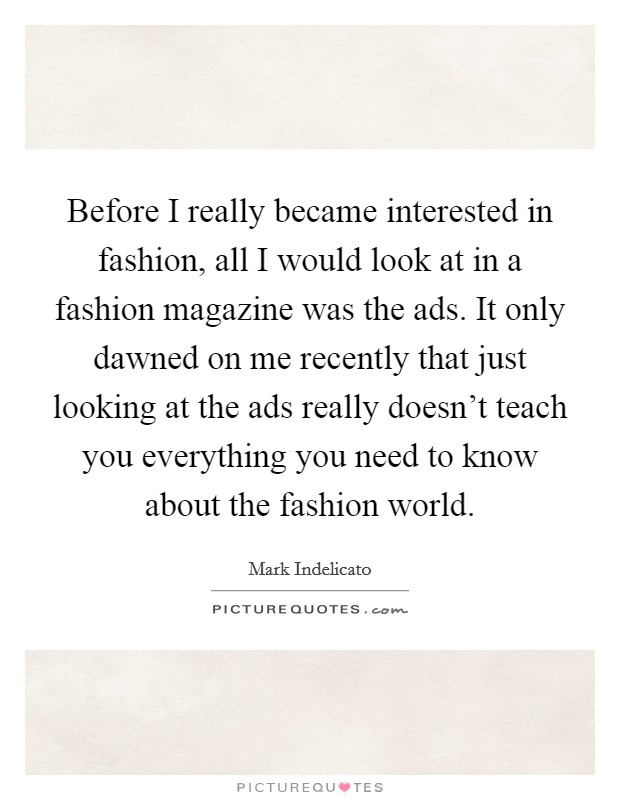 Before I really became interested in fashion, all I would look at in a fashion magazine was the ads. It only dawned on me recently that just looking at the ads really doesn't teach you everything you need to know about the fashion world Picture Quote #1