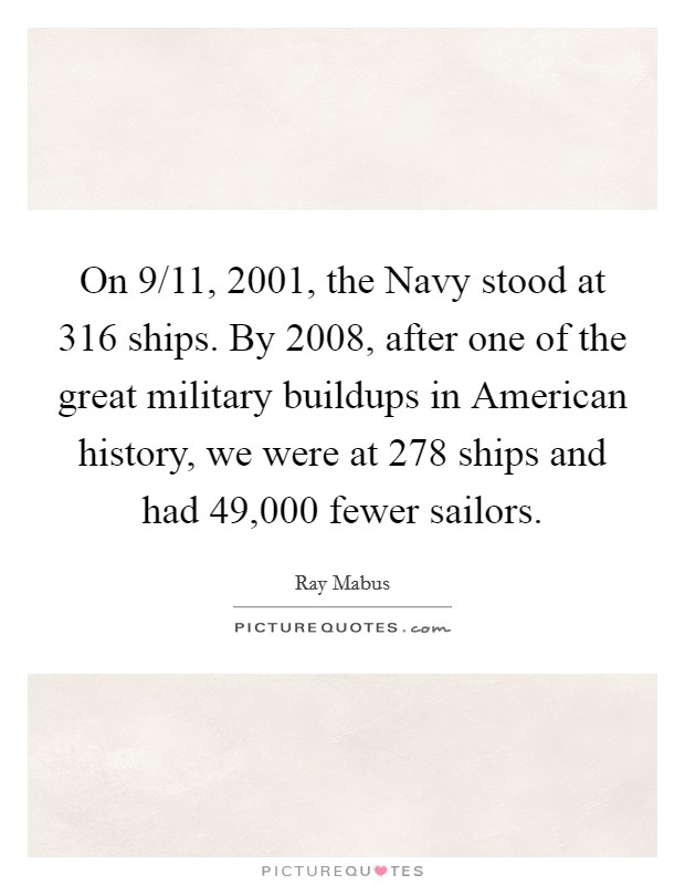 On 9/11, 2001, the Navy stood at 316 ships. By 2008, after one of the great military buildups in American history, we were at 278 ships and had 49,000 fewer sailors Picture Quote #1