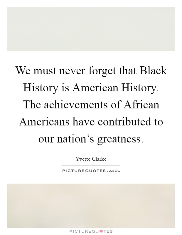 We must never forget that Black History is American History. The achievements of African Americans have contributed to our nation's greatness Picture Quote #1