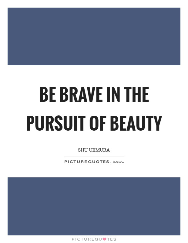 Be Brave in the pursuit of beauty Picture Quote #1