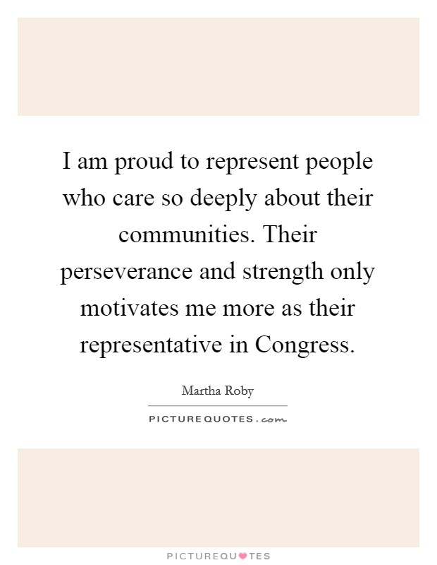 I am proud to represent people who care so deeply about their communities. Their perseverance and strength only motivates me more as their representative in Congress Picture Quote #1