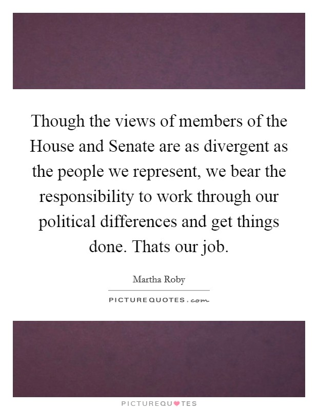 Though the views of members of the House and Senate are as divergent as the people we represent, we bear the responsibility to work through our political differences and get things done. Thats our job Picture Quote #1