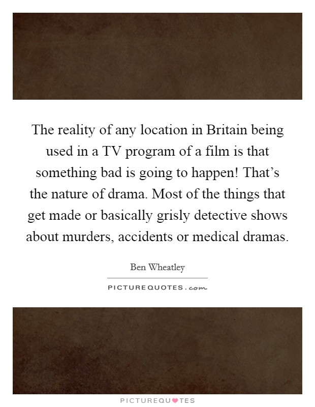 The reality of any location in Britain being used in a TV program of a film is that something bad is going to happen! That's the nature of drama. Most of the things that get made or basically grisly detective shows about murders, accidents or medical dramas Picture Quote #1