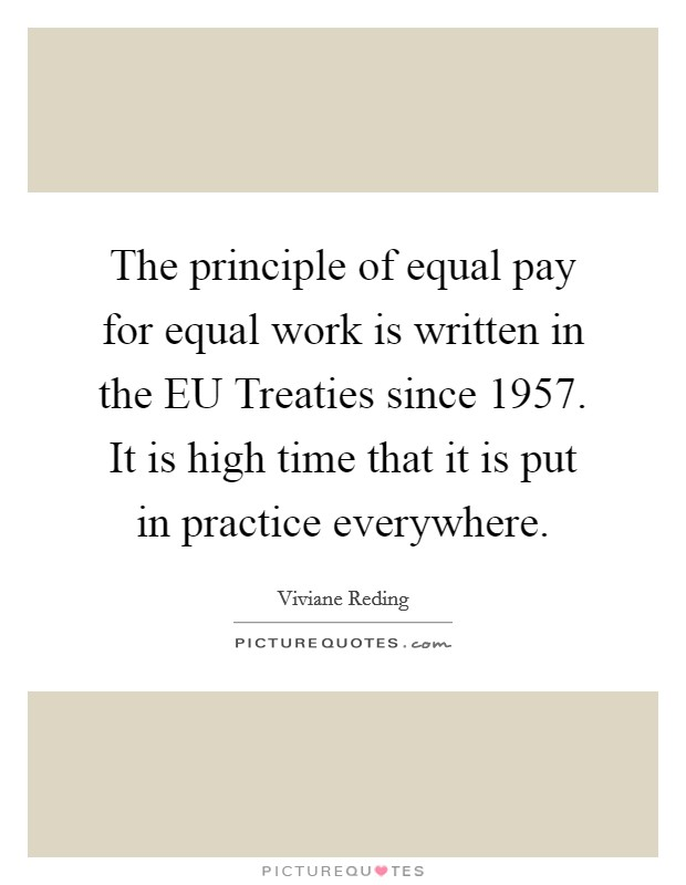 The principle of equal pay for equal work is written in the EU Treaties since 1957. It is high time that it is put in practice everywhere Picture Quote #1