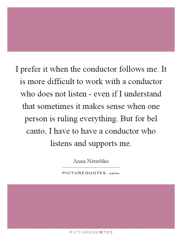 I prefer it when the conductor follows me. It is more difficult to work with a conductor who does not listen - even if I understand that sometimes it makes sense when one person is ruling everything. But for bel canto, I have to have a conductor who listens and supports me Picture Quote #1