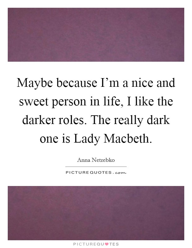 Maybe because I'm a nice and sweet person in life, I like the darker roles. The really dark one is Lady Macbeth Picture Quote #1