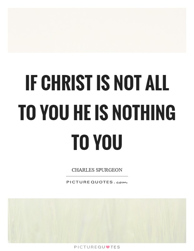 If Christ is not ALL to you he is NOTHING to you Picture Quote #1