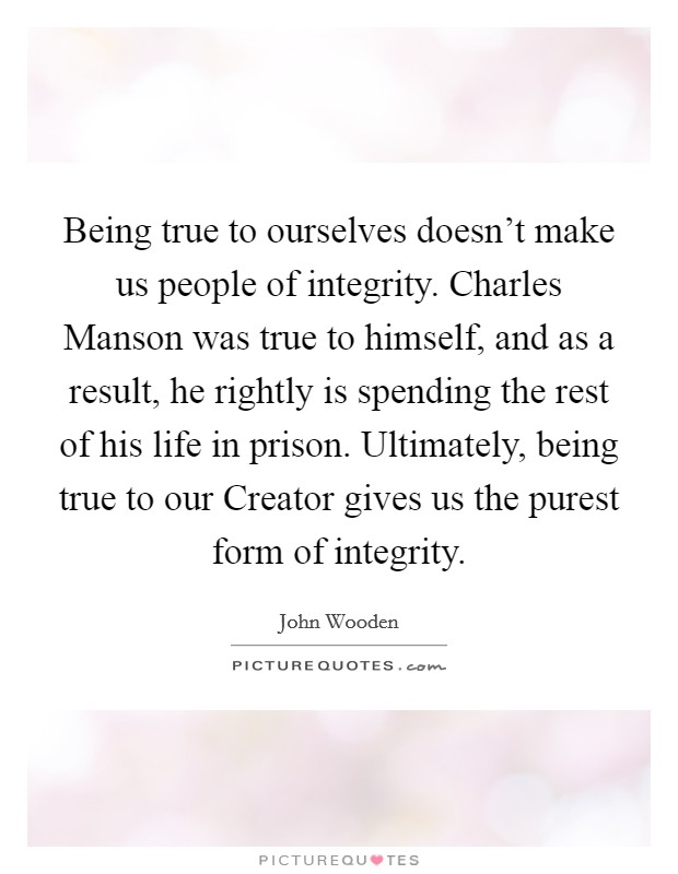 Being true to ourselves doesn't make us people of integrity. Charles Manson was true to himself, and as a result, he rightly is spending the rest of his life in prison. Ultimately, being true to our Creator gives us the purest form of integrity Picture Quote #1