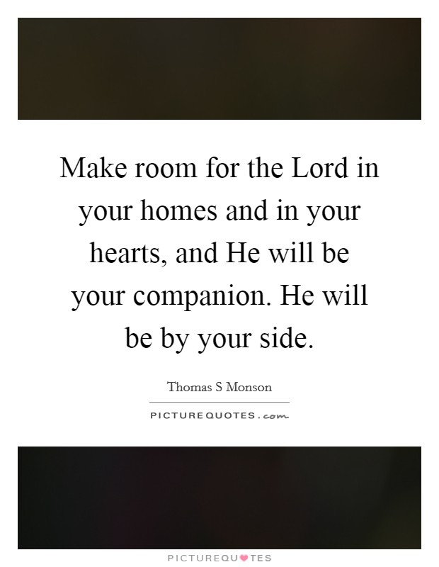 Make room for the Lord in your homes and in your hearts, and He will be your companion. He will be by your side Picture Quote #1