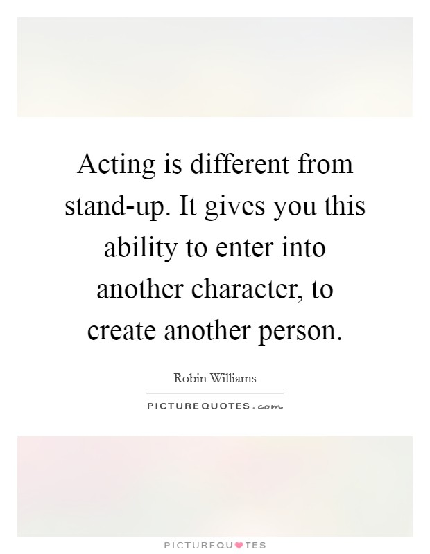 Acting is different from stand-up. It gives you this ability to enter into another character, to create another person Picture Quote #1