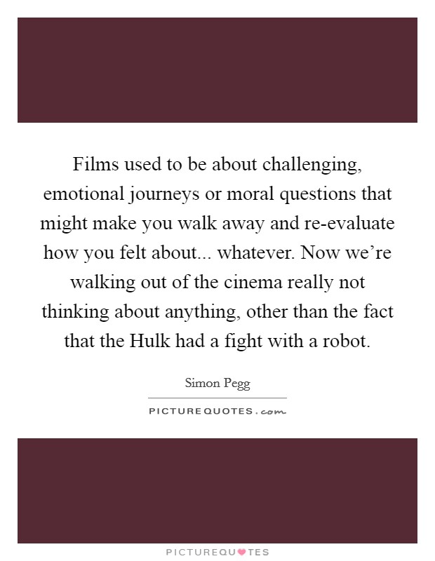 Films used to be about challenging, emotional journeys or moral questions that might make you walk away and re-evaluate how you felt about... whatever. Now we're walking out of the cinema really not thinking about anything, other than the fact that the Hulk had a fight with a robot Picture Quote #1