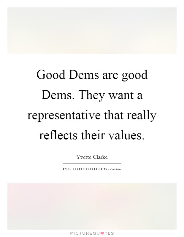 Good Dems are good Dems. They want a representative that really reflects their values Picture Quote #1