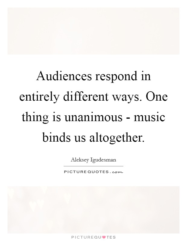 Audiences respond in entirely different ways. One thing is unanimous - music binds us altogether Picture Quote #1