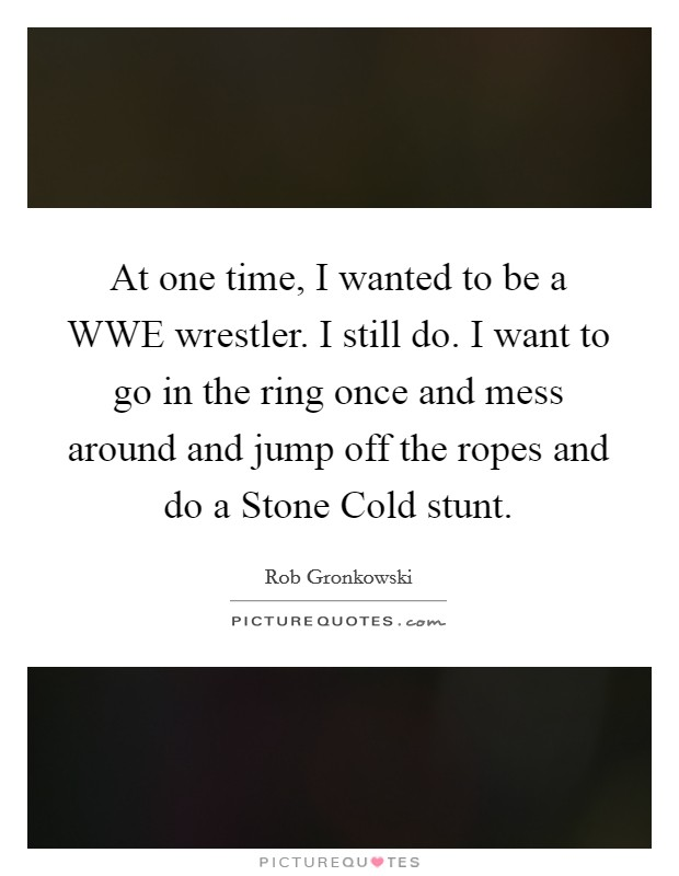 At one time, I wanted to be a WWE wrestler. I still do. I want to go in the ring once and mess around and jump off the ropes and do a Stone Cold stunt Picture Quote #1