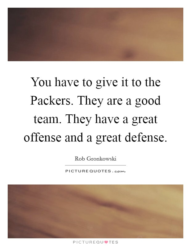 You have to give it to the Packers. They are a good team. They have a great offense and a great defense Picture Quote #1