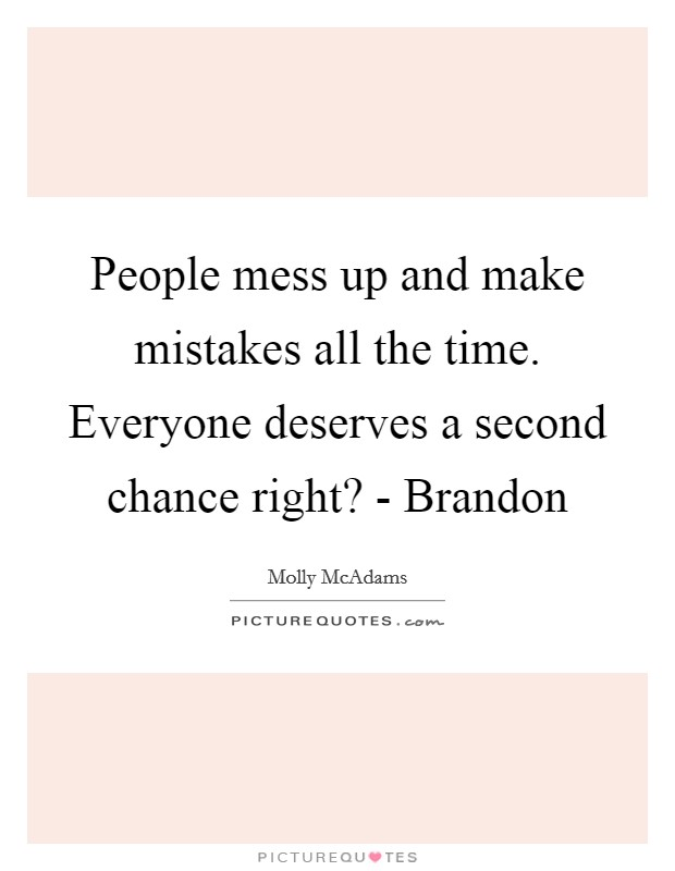 People mess up and make mistakes all the time. Everyone deserves a second chance right? - Brandon Picture Quote #1