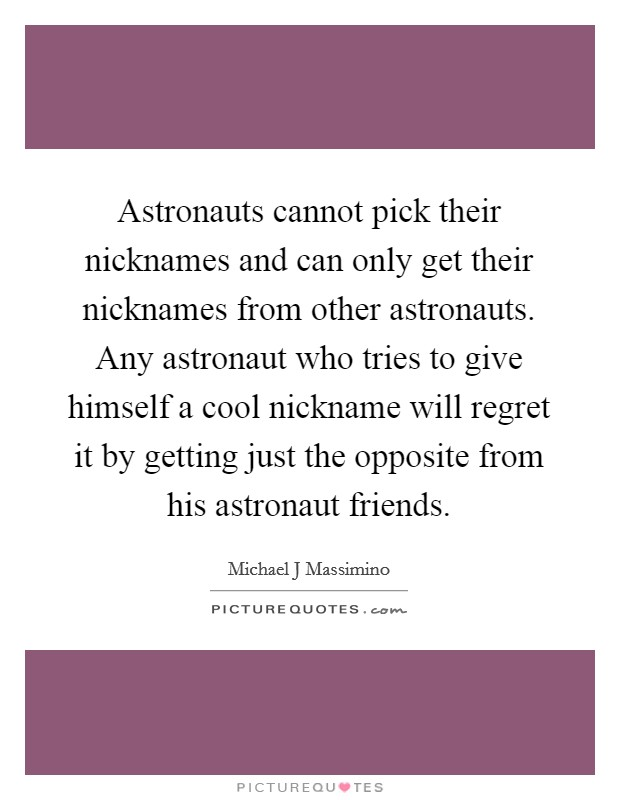 Astronauts cannot pick their nicknames and can only get their nicknames from other astronauts. Any astronaut who tries to give himself a cool nickname will regret it by getting just the opposite from his astronaut friends Picture Quote #1