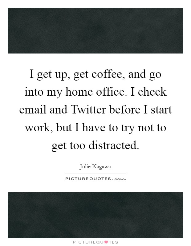 I get up, get coffee, and go into my home office. I check email and Twitter before I start work, but I have to try not to get too distracted Picture Quote #1