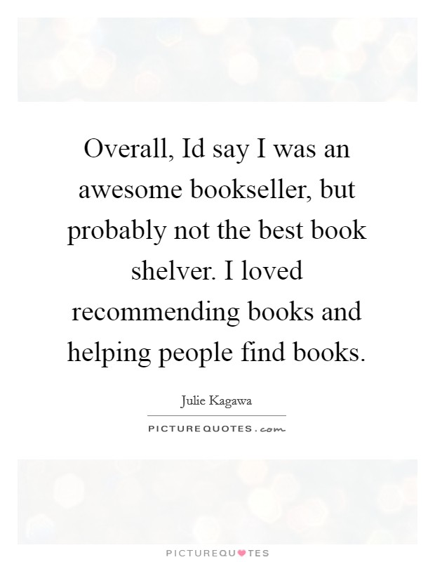 Overall, Id say I was an awesome bookseller, but probably not the best book shelver. I loved recommending books and helping people find books Picture Quote #1