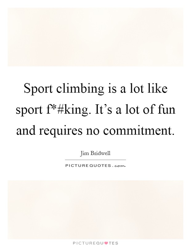 Sport climbing is a lot like sport f*#king. It's a lot of fun and requires no commitment Picture Quote #1