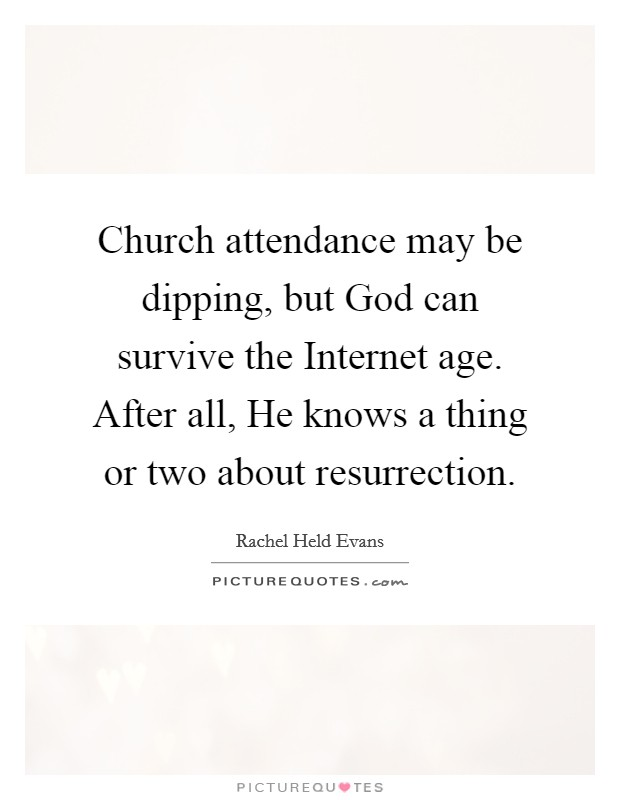 Church attendance may be dipping, but God can survive the Internet age. After all, He knows a thing or two about resurrection Picture Quote #1