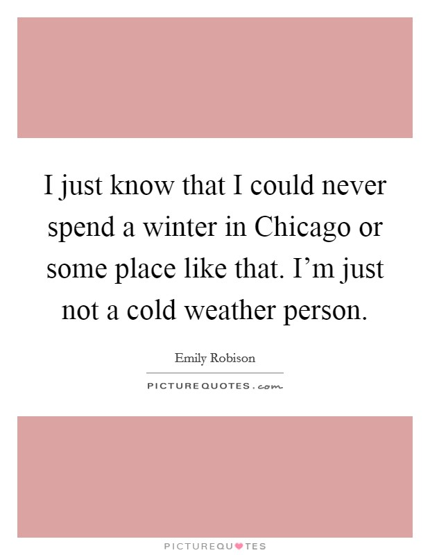 I just know that I could never spend a winter in Chicago or some place like that. I'm just not a cold weather person Picture Quote #1