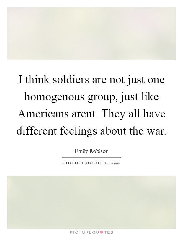 I think soldiers are not just one homogenous group, just like Americans arent. They all have different feelings about the war Picture Quote #1