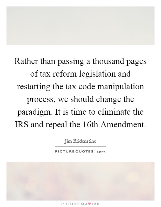 Rather than passing a thousand pages of tax reform legislation and restarting the tax code manipulation process, we should change the paradigm. It is time to eliminate the IRS and repeal the 16th Amendment Picture Quote #1