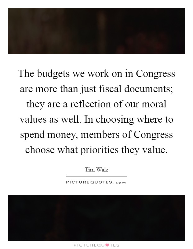 The budgets we work on in Congress are more than just fiscal documents; they are a reflection of our moral values as well. In choosing where to spend money, members of Congress choose what priorities they value Picture Quote #1