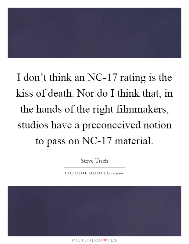 I don't think an NC-17 rating is the kiss of death. Nor do I think that, in the hands of the right filmmakers, studios have a preconceived notion to pass on NC-17 material Picture Quote #1