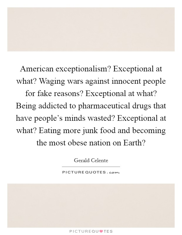 American exceptionalism? Exceptional at what? Waging wars against innocent people for fake reasons? Exceptional at what? Being addicted to pharmaceutical drugs that have people's minds wasted? Exceptional at what? Eating more junk food and becoming the most obese nation on Earth? Picture Quote #1
