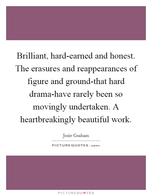 Brilliant, hard-earned and honest. The erasures and reappearances of figure and ground-that hard drama-have rarely been so movingly undertaken. A heartbreakingly beautiful work Picture Quote #1