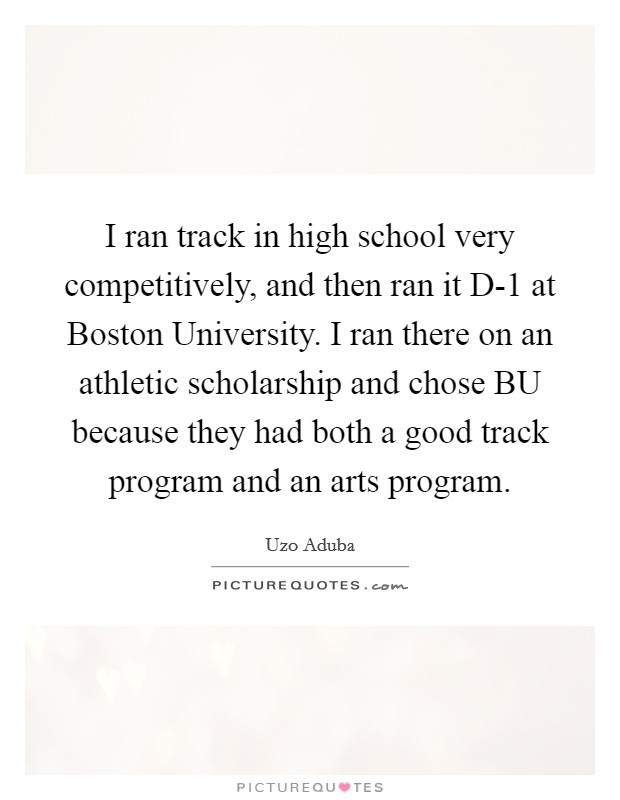 I ran track in high school very competitively, and then ran it D-1 at Boston University. I ran there on an athletic scholarship and chose BU because they had both a good track program and an arts program Picture Quote #1