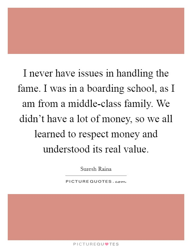I never have issues in handling the fame. I was in a boarding school, as I am from a middle-class family. We didn't have a lot of money, so we all learned to respect money and understood its real value Picture Quote #1