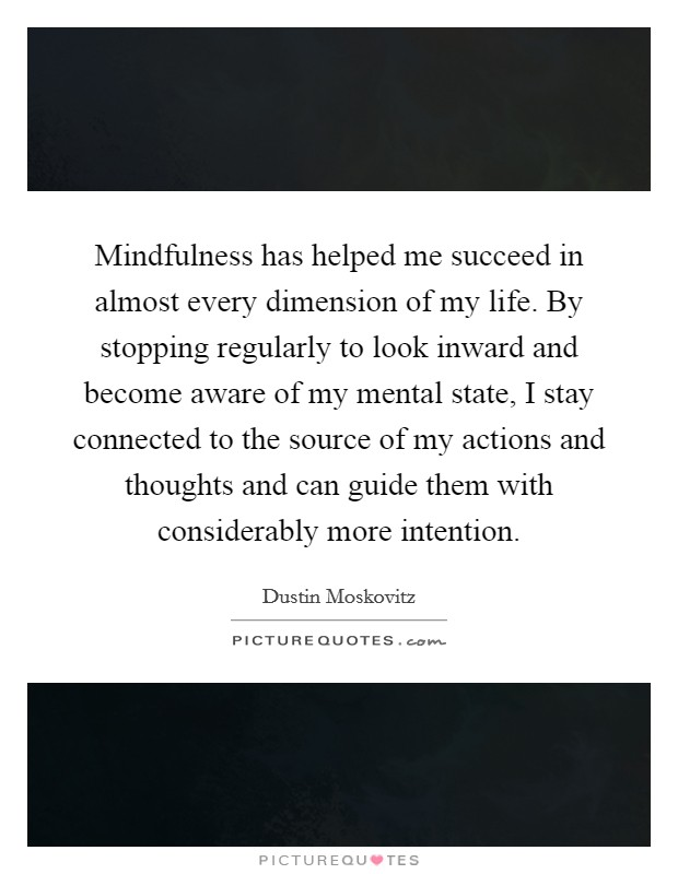 Mindfulness has helped me succeed in almost every dimension of my life. By stopping regularly to look inward and become aware of my mental state, I stay connected to the source of my actions and thoughts and can guide them with considerably more intention Picture Quote #1