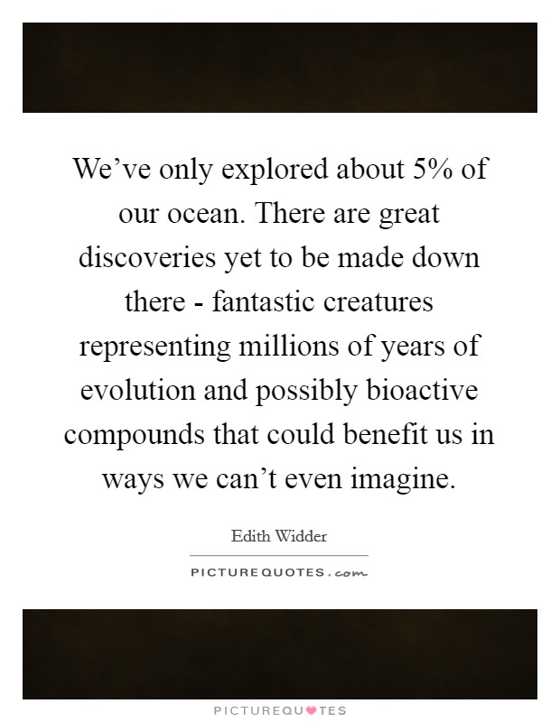 We've only explored about 5% of our ocean. There are great discoveries yet to be made down there - fantastic creatures representing millions of years of evolution and possibly bioactive compounds that could benefit us in ways we can't even imagine Picture Quote #1