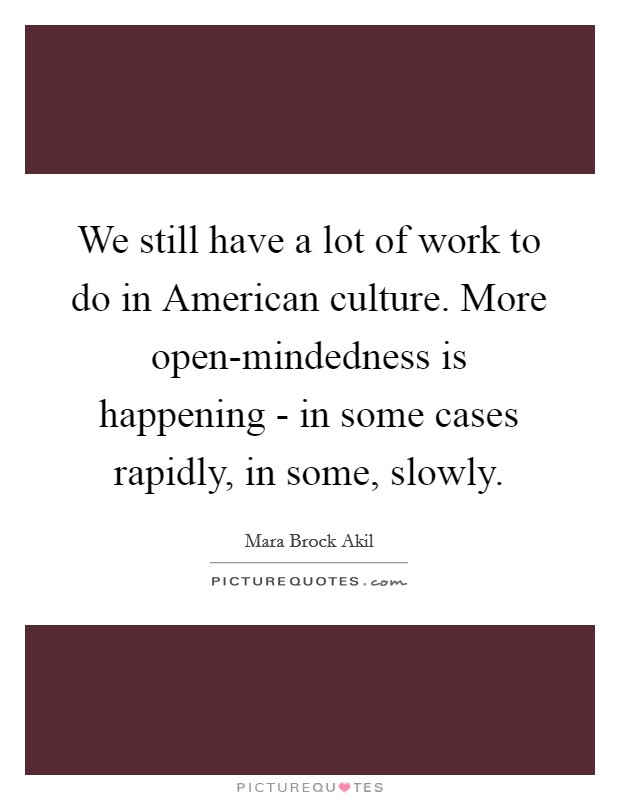 We still have a lot of work to do in American culture. More open-mindedness is happening - in some cases rapidly, in some, slowly Picture Quote #1