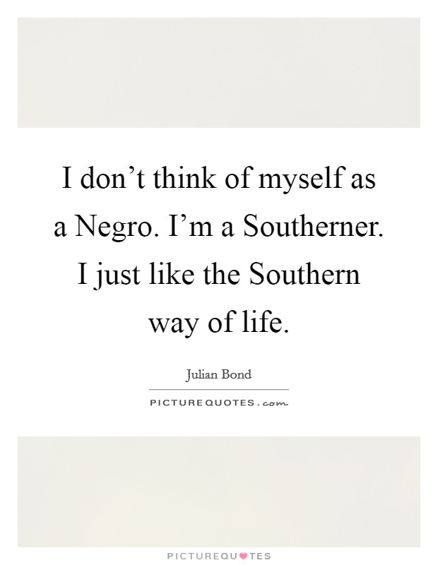 I don't think of myself as a Negro. I'm a Southerner. I just like the Southern way of life Picture Quote #1