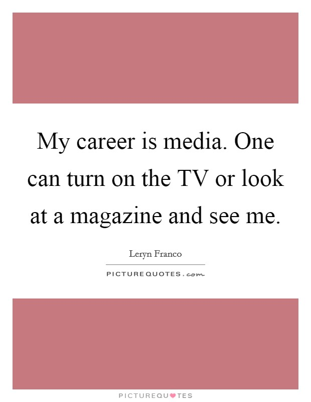 My career is media. One can turn on the TV or look at a magazine and see me Picture Quote #1