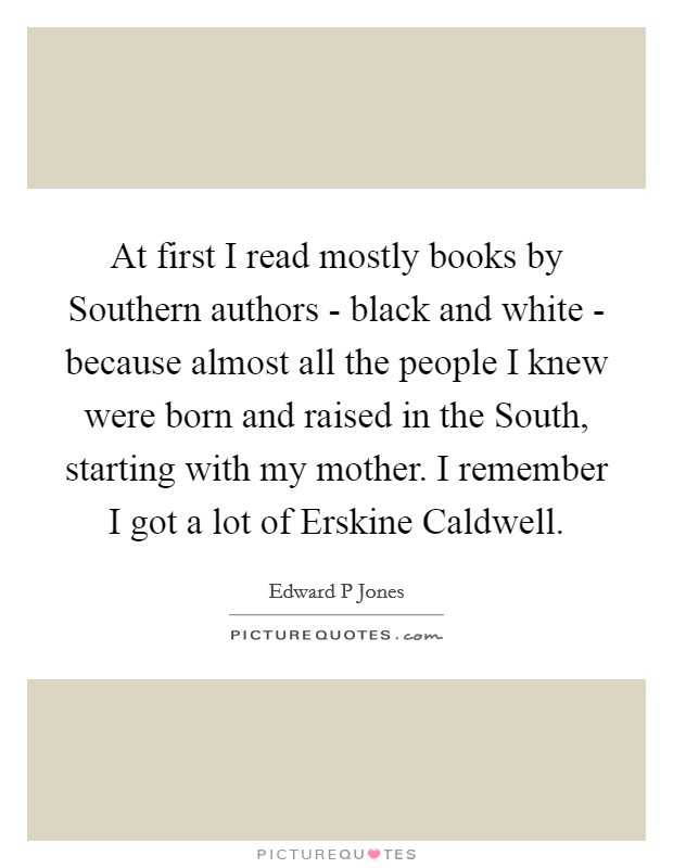 At first I read mostly books by Southern authors - black and white - because almost all the people I knew were born and raised in the South, starting with my mother. I remember I got a lot of Erskine Caldwell Picture Quote #1