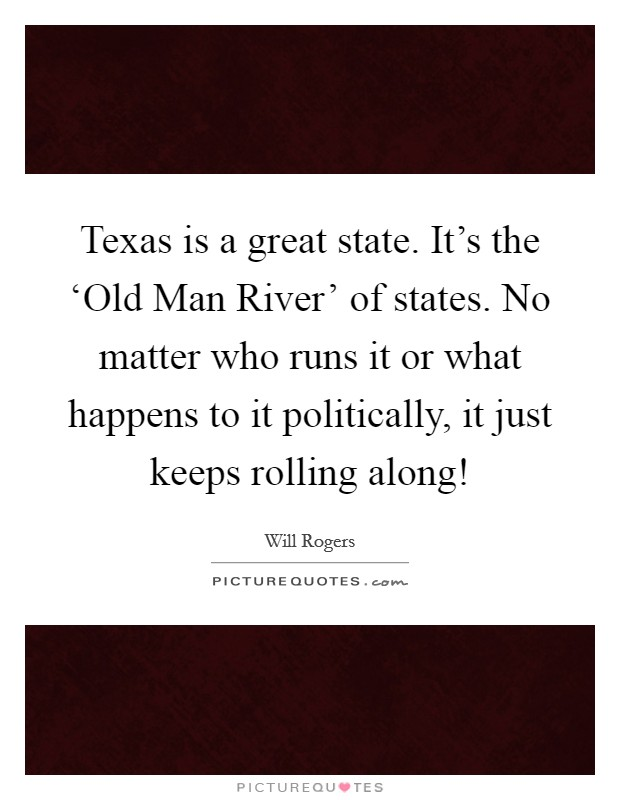 Texas is a great state. It's the 'Old Man River' of states. No matter who runs it or what happens to it politically, it just keeps rolling along! Picture Quote #1