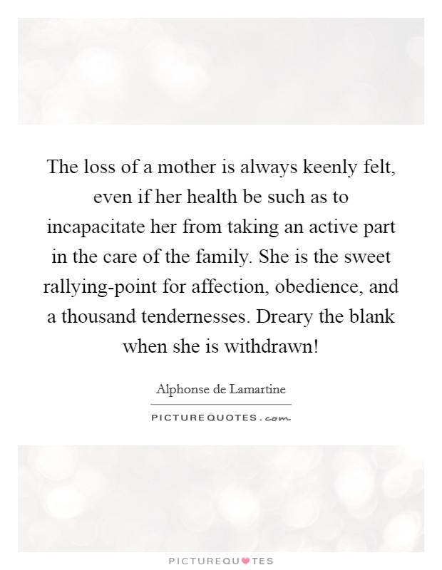 The loss of a mother is always keenly felt, even if her health be such as to incapacitate her from taking an active part in the care of the family. She is the sweet rallying-point for affection, obedience, and a thousand tendernesses. Dreary the blank when she is withdrawn! Picture Quote #1