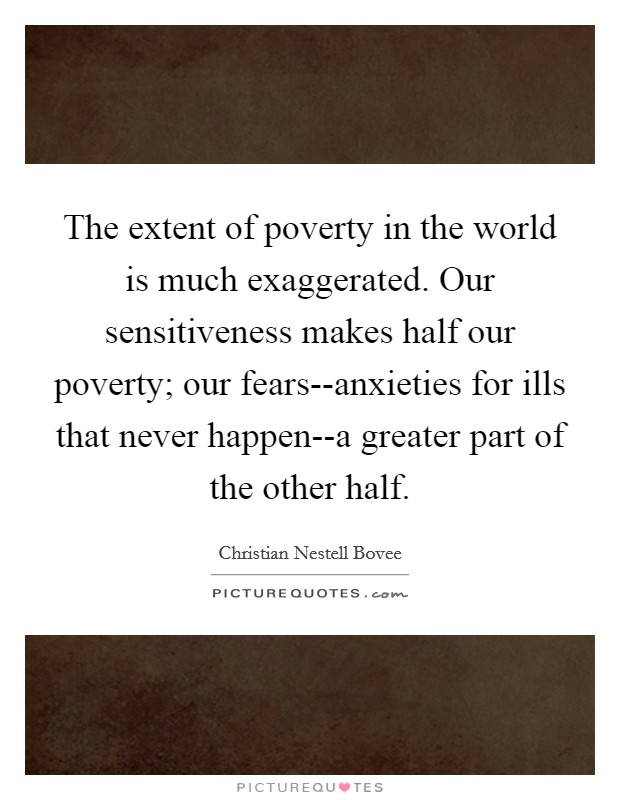 The extent of poverty in the world is much exaggerated. Our sensitiveness makes half our poverty; our fears--anxieties for ills that never happen--a greater part of the other half Picture Quote #1