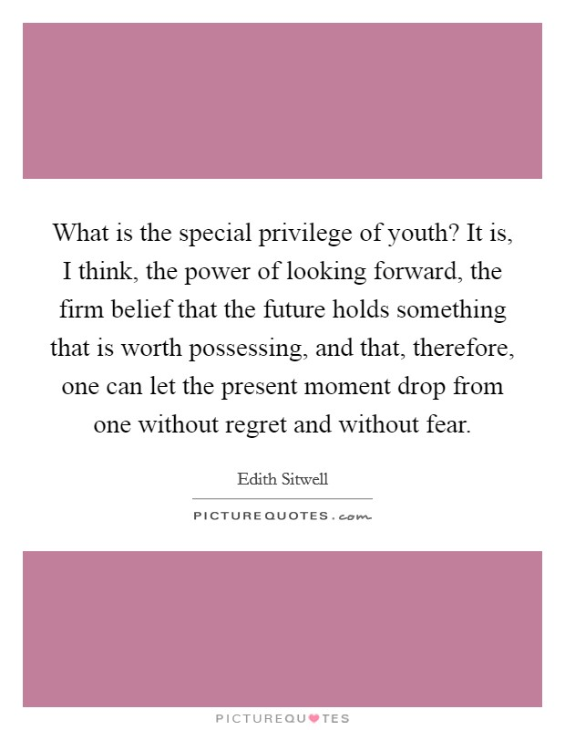 What is the special privilege of youth? It is, I think, the power of looking forward, the firm belief that the future holds something that is worth possessing, and that, therefore, one can let the present moment drop from one without regret and without fear Picture Quote #1