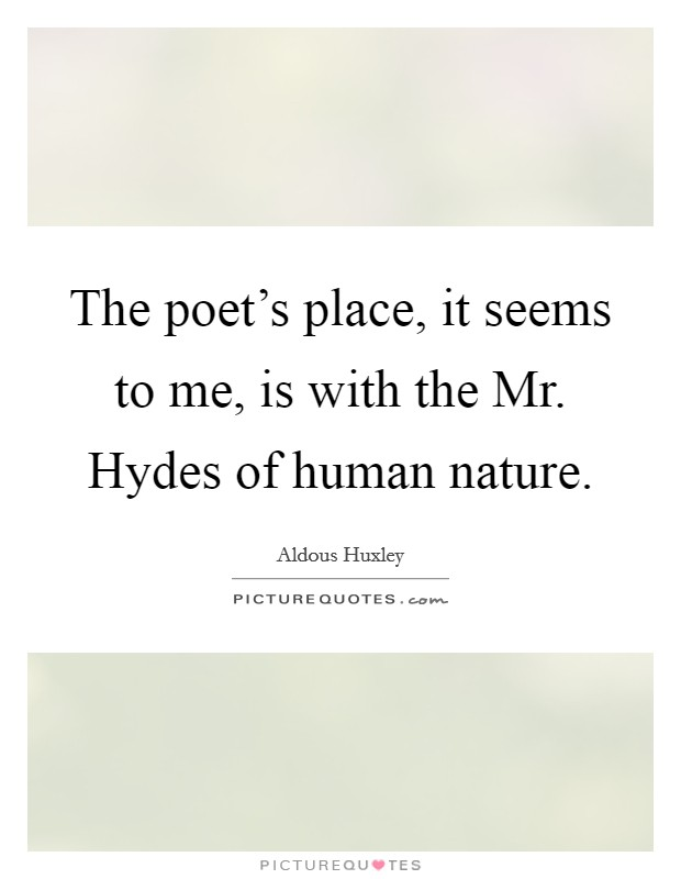 The poet's place, it seems to me, is with the Mr. Hydes of human nature Picture Quote #1