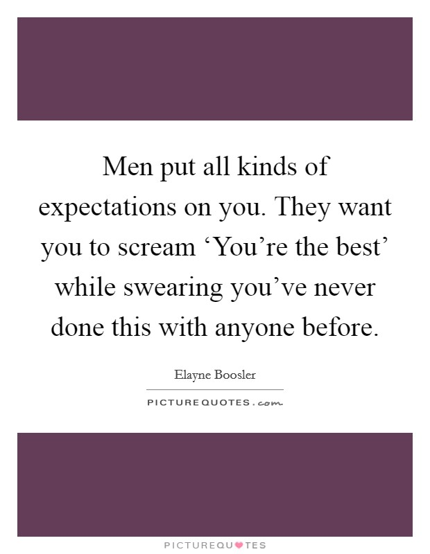 Men put all kinds of expectations on you. They want you to scream 'You're the best' while swearing you've never done this with anyone before Picture Quote #1