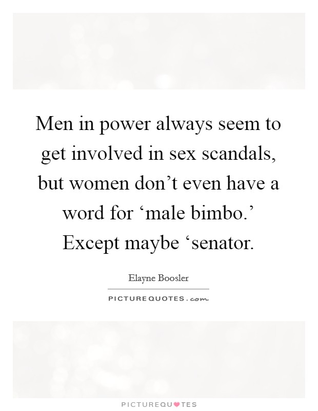 Men in power always seem to get involved in sex scandals, but women don't even have a word for 'male bimbo.' Except maybe 'senator Picture Quote #1